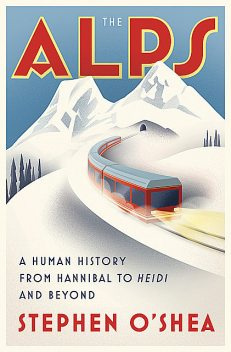 The Alps: A Human History from Hannibal to Heidi and Beyond, Stephen O'Shea