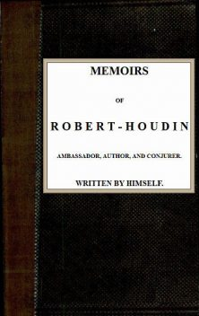 Memoirs of Robert-Houdin, ambassador, author and conjurer, Jean-Eugène Robert-Houdin
