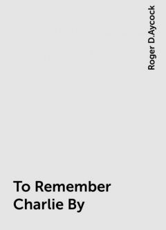 To Remember Charlie By, Roger D.Aycock