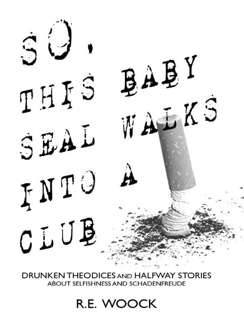 So, This Baby Seal Walks Into a Club: Drunken Theodices and Halway Stories About Selfishness and Schadenfreude, R.E.Woock