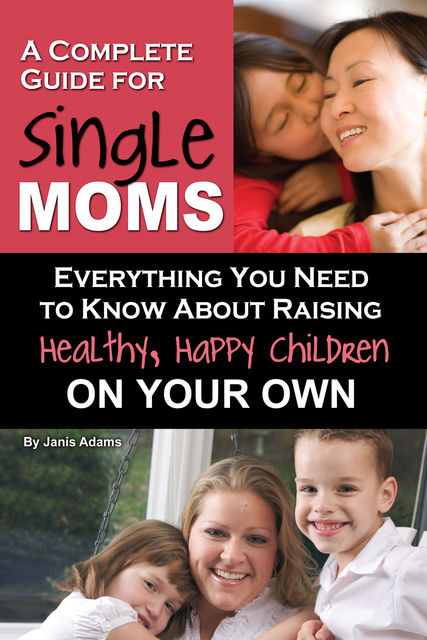 A Complete Guide for Single Moms, Janis Adams