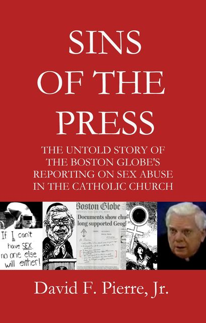 Sins of the Press: The Untold Story of The Boston Globe's Reporting on Sex Abuse in the Catholic Church, David F. Pierre