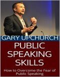 Public Speaking Skills: How to Overcome the Fear of Public Speaking, Gary Upchurch