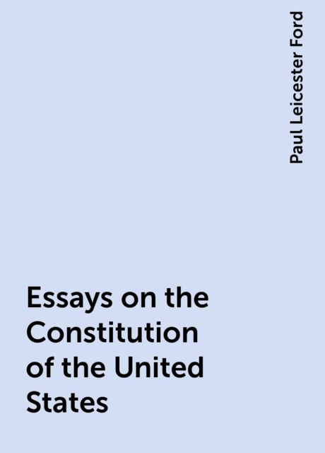 Essays on the Constitution of the United States, Paul Leicester Ford