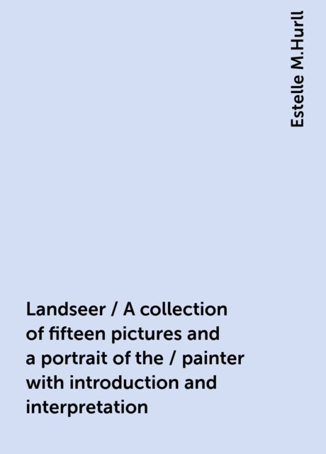 Landseer / A collection of fifteen pictures and a portrait of the / painter with introduction and interpretation, Estelle M.Hurll