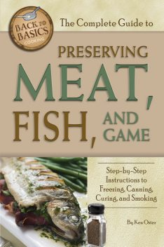 The Complete Guide to Preserving Meat, Fish, and Game, Ken Oster