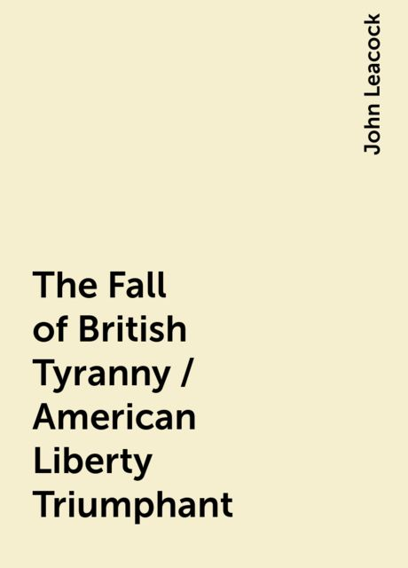 The Fall of British Tyranny / American Liberty Triumphant, John Leacock