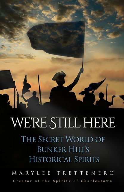 We're Still Here: The Secret World of Bunker Hill's Historical Spirits, Mary L Trettenero