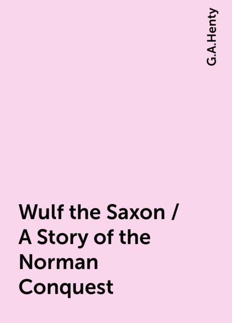 Wulf the Saxon / A Story of the Norman Conquest, G.A.Henty