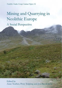 Mining and Quarrying in Neolithic Europe, Peter Topping, Anne Teather, Jon Baczkowski