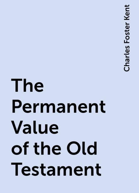 The Permanent Value of the Old Testament, Charles Foster Kent