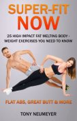 Super Fit Now: 25 High Impact, Fat Melting, Body-Weight Exercises You Need to Know, Tony Neumeyer