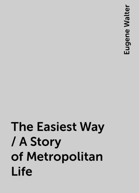 The Easiest Way / A Story of Metropolitan Life, Eugene Walter