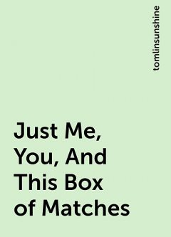 Just Me, You, And This Box of Matches, tomlinsunshine