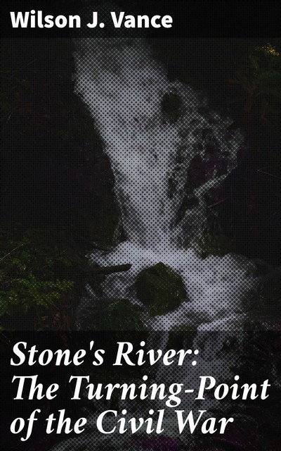 Stone's River: The Turning-Point of the Civil War, Wilson J.Vance