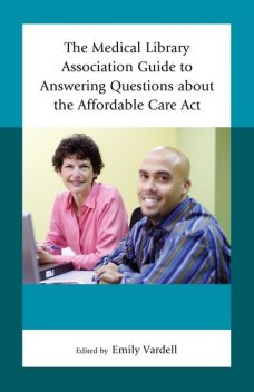 The Medical Library Association Guide to Answering Questions about the Affordable Care Act, Edited by Emily Vardell