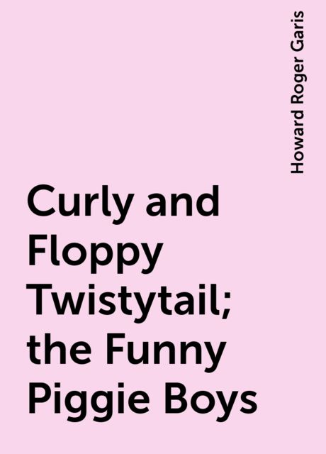 Curly and Floppy Twistytail; the Funny Piggie Boys, Howard Roger Garis