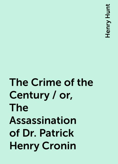 The Crime of the Century / or, The Assassination of Dr. Patrick Henry Cronin, Henry Hunt