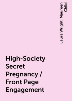 High-Society Secret Pregnancy / Front Page Engagement, Maureen Child, Laura Wright