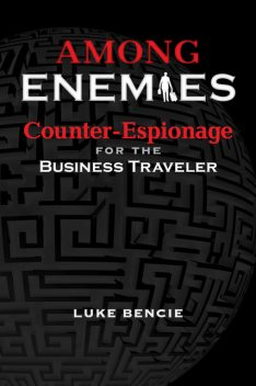 Among Enemies: Counter-Espionage for the Business Traveler, Luke Bencie