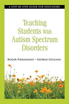 Teaching Students with Autism Spectrum Disorders, Roger Pierangelo, George Giuliani