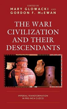The Wari Civilization and Their Descendants, Arminda Gibaja, Carlos Arriola Tuni, Gordon F. McEwan, Luis D. Tesar, Mary Glowacki, Melissa Chatfield, Nicholasa Arredonda Dueñas, Valerie Andrushko, Viviana Sanchez-Chopitea