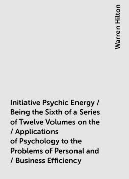 Initiative Psychic Energy / Being the Sixth of a Series of Twelve Volumes on the / Applications of Psychology to the Problems of Personal and / Business Efficiency, Warren Hilton