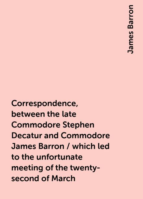 Correspondence, between the late Commodore Stephen Decatur and Commodore James Barron / which led to the unfortunate meeting of the twenty-second of March, James Barron