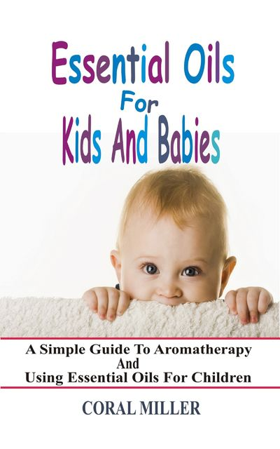 Essential Oils For Kids And Babies, Coral Miller