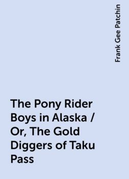 The Pony Rider Boys in Alaska / Or, The Gold Diggers of Taku Pass, Frank Gee Patchin