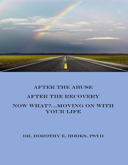 After the Abuse, After the Recovery, Now What?… Moving On With Your Life, PsyD, Dorothy E.Hooks