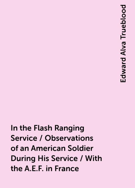 In the Flash Ranging Service / Observations of an American Soldier During His Service / With the A.E.F. in France, Edward Alva Trueblood