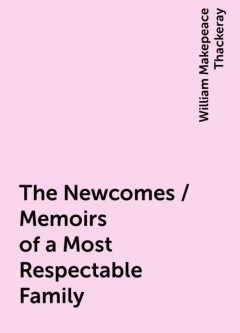 The Newcomes / Memoirs of a Most Respectable Family, William Makepeace Thackeray