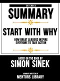 Extended Summary Of Start With Why: How Great Leaders Inspire Everyone To Take Action – Based On The Book By Simon Sinek, Mentors Library