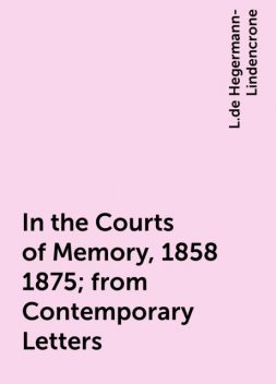 In the Courts of Memory, 1858 1875; from Contemporary Letters, L.de Hegermann-Lindencrone