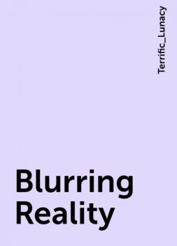 Blurring Reality, Terrific_Lunacy