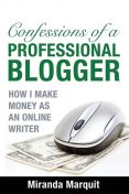 Confessions of a Professional Blogger: How I Make Money as an Online Writer, Miranda Marquit