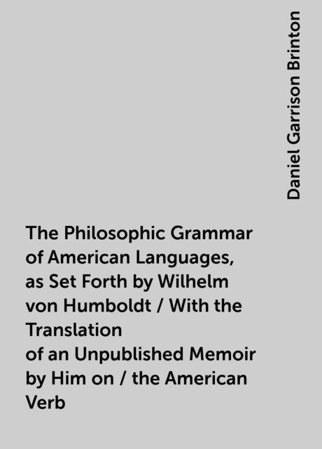 The Philosophic Grammar of American Languages, as Set Forth by Wilhelm von Humboldt / With the Translation of an Unpublished Memoir by Him on / the American Verb, Daniel Garrison Brinton