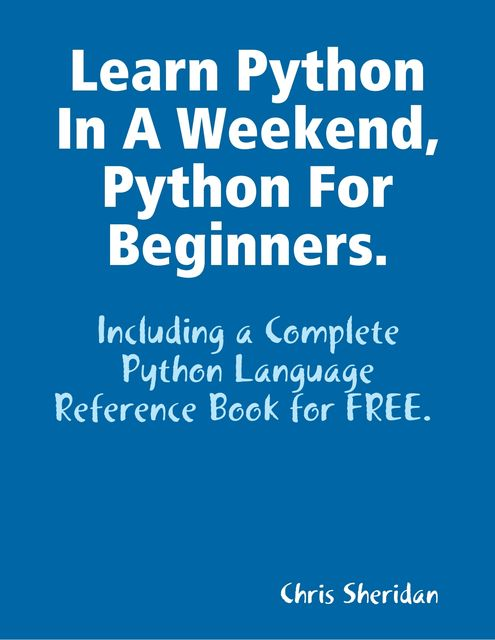 Learn Python In a Weekend, Python for Beginners, Chris Sheridan