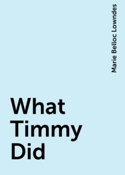 What Timmy Did, Marie Belloc Lowndes