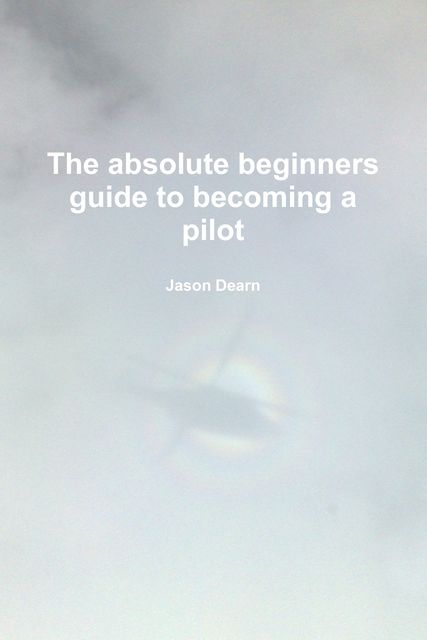 The Absolute Beginners Guide to Becoming a Pilot, Jason Dearn