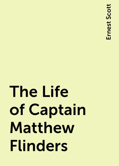 The Life of Captain Matthew Flinders, Ernest Scott