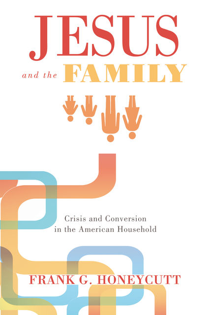 Jesus and the Family, Frank G. Honeycutt