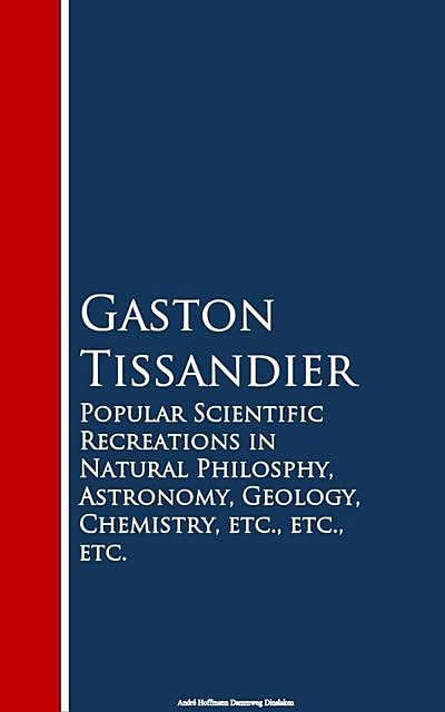 Popular Scientific Recreations in Natural Philosophy, Astronomy, Geology, Chemistry, Gaston Tissandier