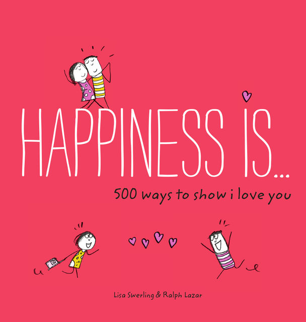 Happiness Is . . . 500 Ways to Show I Love You, Lisa Swerling, Ralph Lazar
