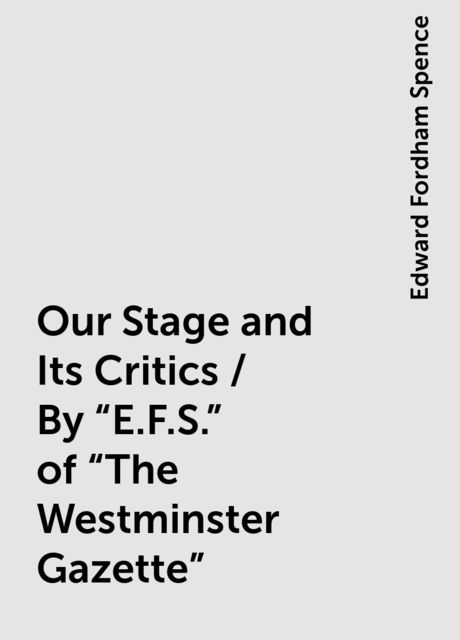 "Our Stage and Its Critics / By ""E.F.S."" of ""The Westminster Gazette"", Edward Fordham Spence"