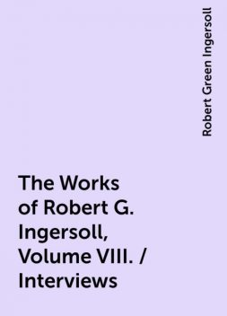 The Works of Robert G. Ingersoll, Volume VIII. / Interviews, Robert Green Ingersoll