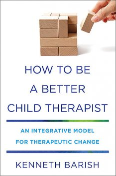 How to Be a Better Child Therapist: An Integrative Model for Therapeutic Change, Kenneth Barish