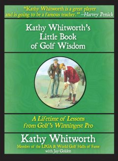 Kathy Whitworth's Little Book of Golf Wisdom, Jay Golden, Kathy Whitworth