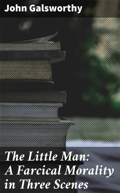 The Little Man: A Farcical Morality in Three Scenes, John Galsworthy